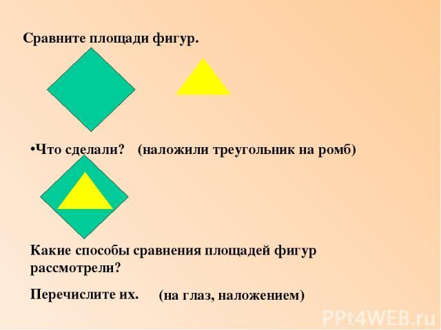 Сравните площади фигур. Что сделали? Какие способы сравнения площадей фигур рассмотрели? Перечислите их. (наложили треугольник на ромб) (на глаз, наложением)