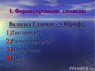 1. Форматирование символа: Вкладка Главная - > Шрифт. Тип шрифта Размер шрифта Н
