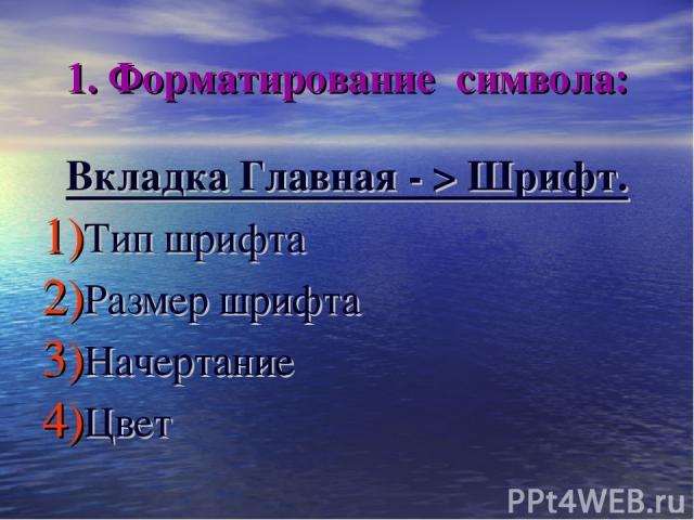 1. Форматирование символа: Вкладка Главная - > Шрифт. Тип шрифта Размер шрифта Начертание Цвет