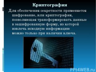 Криптография Для обеспечения секретности применяется шифрование, или криптографи