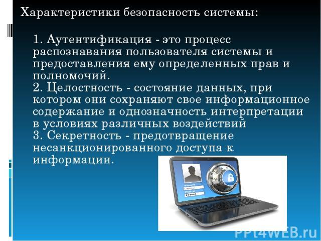 Характеристикибезопасностьсистемы: 1. Аутентификация - это процесс распознавания пользователя системы и предоставления ему определенных прав и полномочий. 2. Целостность - состояние данных, при котором они сохраняют свое информационное содержание …
