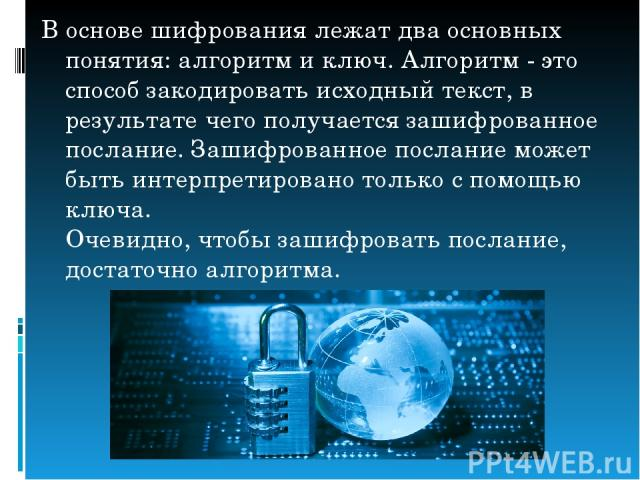В основе шифрования лежат два основных понятия: алгоритм и ключ. Алгоритм - это способ закодировать исходный текст, в результате чего получается зашифрованное послание. Зашифрованное послание может быть интерпретировано только с помощью ключа. Очеви…