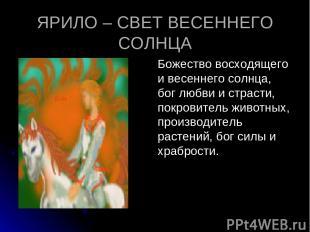 ЯРИЛО – СВЕТ ВЕСЕННЕГО СОЛНЦА Божество восходящего и весеннего солнца, бог любви