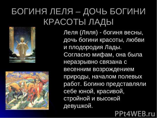 БОГИНЯ ЛЕЛЯ – ДОЧЬ БОГИНИ КРАСОТЫ ЛАДЫ Леля (Ляля) - богиня весны, дочь богини красоты, любви и плодородия Лады. Согласно мифам, она была неразрывно связана с весенним возрождением природы, началом полевых работ. Богиню представляли себе юной, краси…