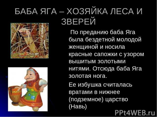 БАБА ЯГА – ХОЗЯЙКА ЛЕСА И ЗВЕРЕЙ По преданию баба Яга была бездетной молодой женщиной и носила красные сапожки с узором вышитым золотыми нитями. Отсюда баба Яга золотая нога. Ее избушка считалась вратами в нижнее (подземное) царство (Навь)