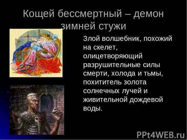 Кощей бессмертный – демон зимней стужи Злой волшебник, похожий на скелет, олицетворяющий разрушительные силы смерти, холода и тьмы, похититель золота солнечных лучей и живительной дождевой воды.