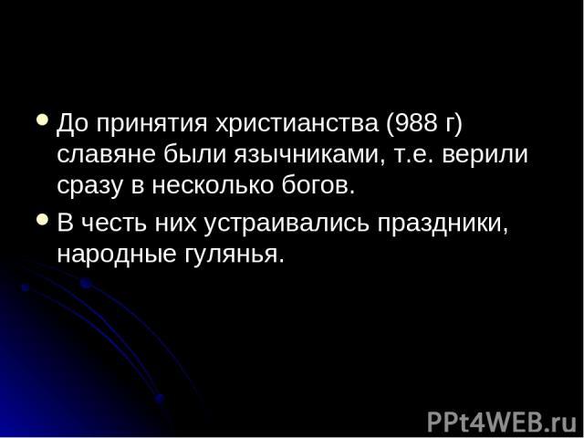 До принятия христианства (988 г) славяне были язычниками, т.е. верили сразу в несколько богов. В честь них устраивались праздники, народные гулянья.