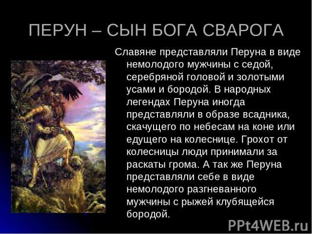 ПЕРУН – СЫН БОГА СВАРОГА Славяне представляли Перуна в виде немолодого мужчины с седой, серебряной головой и золотыми усами и бородой. В народных легендах Перуна иногда представляли в образе всадника, скачущего по небесам на коне или едущего на коле…