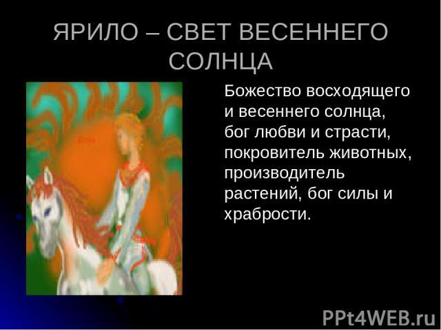ЯРИЛО – СВЕТ ВЕСЕННЕГО СОЛНЦА Божество восходящего и весеннего солнца, бог любви и страсти, покровитель животных, производитель растений, бог силы и храбрости.