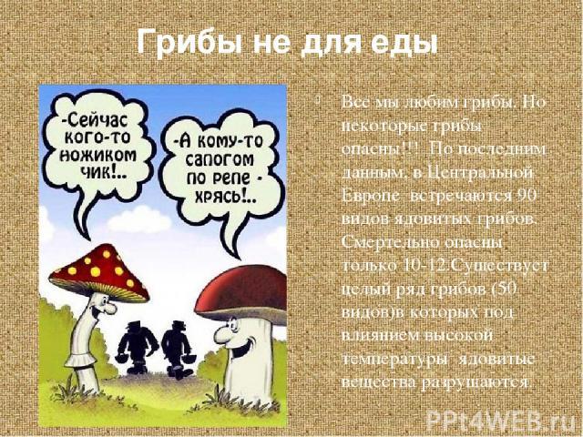 Грибы не для еды Все мы любим грибы. Но некоторые грибы опасны!!! По последним данным, в Центральной Европе встречаются 90 видов ядовитых грибов. Смертельно опасны только 10-12.Существует целый ряд грибов (50 видов)в которых под влиянием высокой тем…