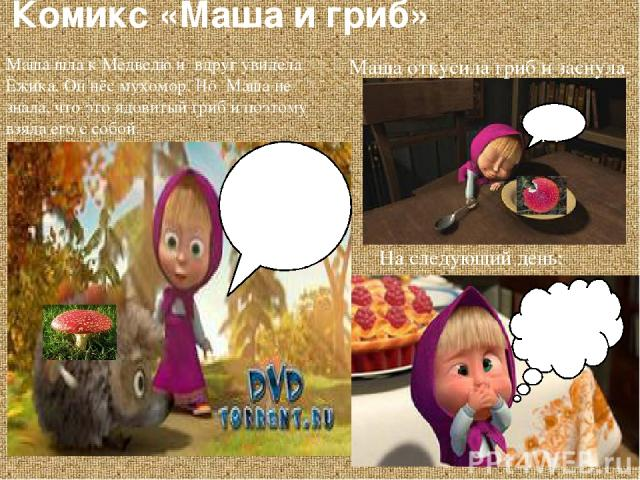 Комикс «Маша и гриб» На следующий день: Хр-р-р. Наверно от грибочка!!! Маша откусила гриб и заснула. Маша шла к Медведю и вдруг увидела Ёжика. Он нёс мухомор. Но Маша не знала, что это ядовитый гриб и поэтому взяла его с собой. Какой симпотный гриб!…