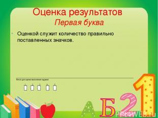 Оценка результатов Первая буква Оценкой служит количество правильно поставленных