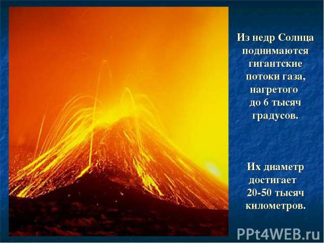 Из недр Солнца поднимаются гигантские потоки газа, нагретого до 6 тысяч градусов. Их диаметр достигает 20-50 тысяч километров.