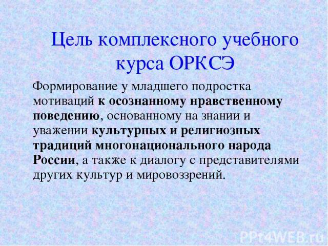 Цель комплексного учебного курса ОРКСЭ Формирование у младшего подростка мотиваций к осознанному нравственному поведению, основанному на знании и уважении культурных и религиозных традиций многонационального народа России, а также к диалогу с предст…