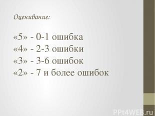 Оценивание: «5» - 0-1 ошибка «4» - 2-3 ошибки «3» - 3-6 ошибок «2» - 7 и более о