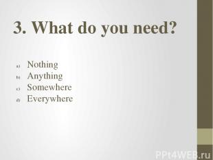 3. What do you need? Nothing Anything Somewhere Everywhere