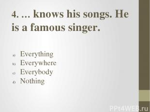 4. … knows his songs. He is a famous singer. Everything Everywhere Everybody Not