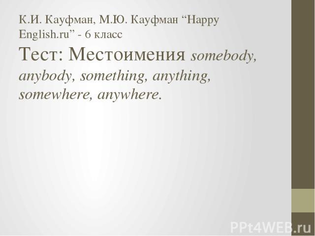 "К.И. Кауфман, М.Ю. Кауфман ""Happy English.ru"" - 6 класс Тест: Местоимения somebody, anybody, something, anything, somewhere, anywhere."