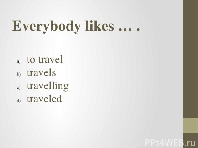 Everybody likes … . to travel travels travelling traveled
