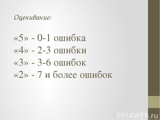 Оценивание: «5» - 0-1 ошибка «4» - 2-3 ошибки «3» - 3-6 ошибок «2» - 7 и более ошибок