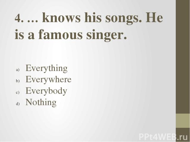 4. … knows his songs. He is a famous singer. Everything Everywhere Everybody Nothing