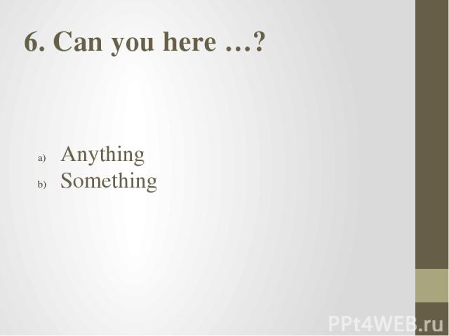6. Can you here …? Anything Something