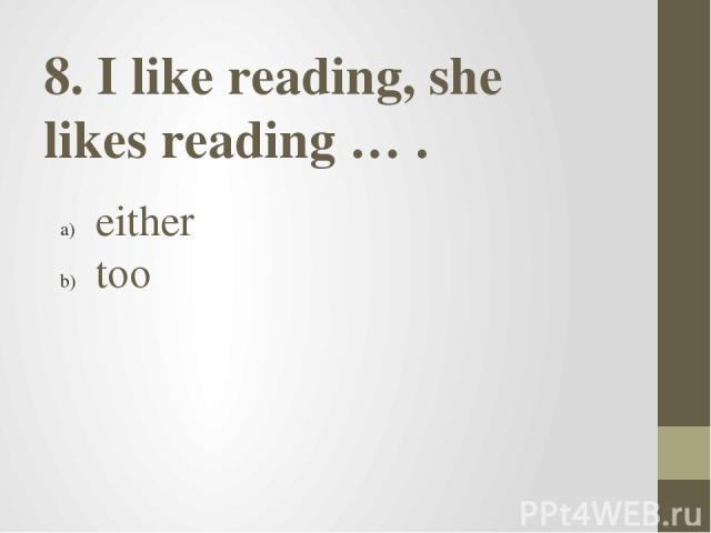 8. I like reading, she likes reading … . either too