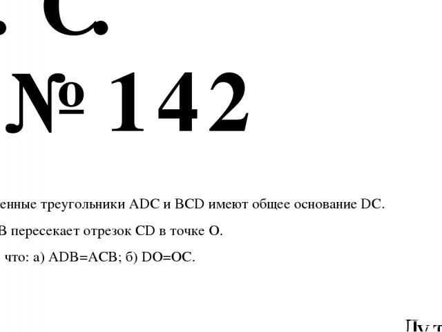 № 142 Лутовинов А.И. ГЕОМЕТРИЯ 7 класс АтанАсян Л.С. Равнобедренные треугольники ADC и BCD имеют общее основание DC. Прямая AB пересекает отрезок CD в точке О. Докажите, что: а) ADB=ACB; б) DO=OC.