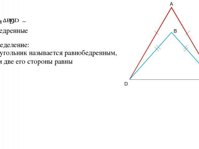 Дано: – и равнобедренные Определение: Треугольник называется равнобедренным, если две его стороны равны A D C B