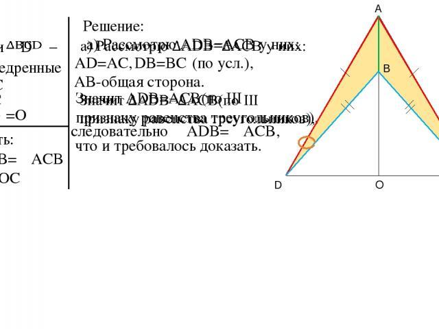 Дано: – и равнобедренные AD=AC BD=BC O =O Доказать: б) DO=OC Решение: а)∠ADB=∠ACB AD=AC, DB=BC AB-общая сторона. следовательно ∠ADB=∠ACB, что и требовалось доказать. (по усл.), A D C B