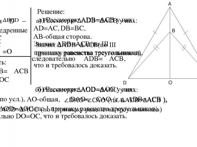 Дано: – и равнобедренные AD=AC BD=BC O =O Доказать: б) DO=OC Решение: а)∠ADB=∠ACB AD=AC, DB=BC, AB-общая сторона. следовательно ∠ADB=∠ACB, что и требовалось доказать. AD=AC (по усл.), AO-общая, следовательно DO=OC, что и требовалось доказать. A D C B