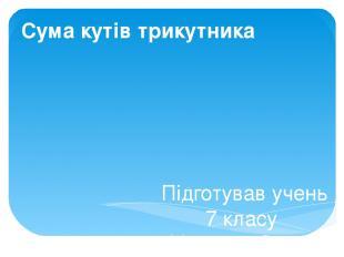 Сума кутів трикутника Підготував учень 7 класу Мазуров Сергій