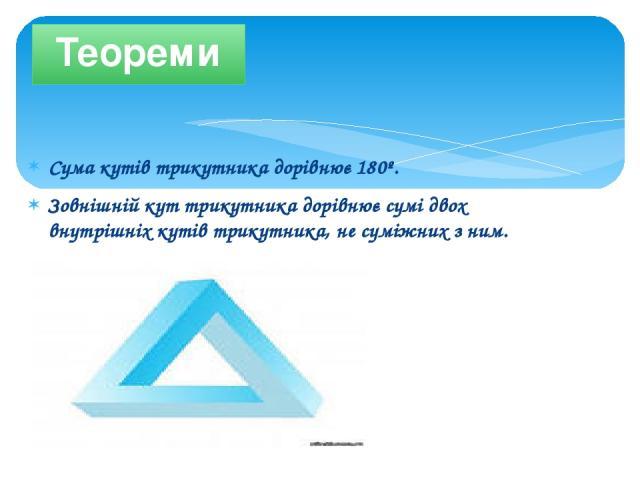 Сума кутів трикутника дорівнює 180º. Зовнішній кут трикутника дорівнює сумі двох внутрішніх кутів трикутника, не суміжних з ним. Теореми