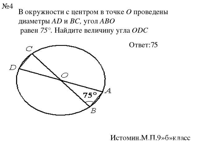 В окружности с центром в точкеОпроведены диаметрыADиBC,уголABO равен75°. Найдите величину углаODC Ответ:75 Истомин.М.П.9»б»класс №4