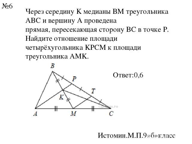 Через середину K медианы BM треугольника ABC и вершину A проведена прямая, пересекающая сторону BC в точке P. Найдите отношение площади четырёхугольника KPCM к площади треугольника AMK. Истомин.М.П.9»б»класс №6 Ответ:0,6