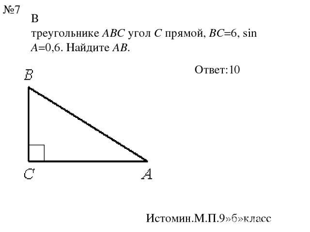 В треугольникеABCуголCпрямой,BC=6,sinA=0,6. НайдитеAB. Ответ:10 Истомин.М.П.9»б»класс №7