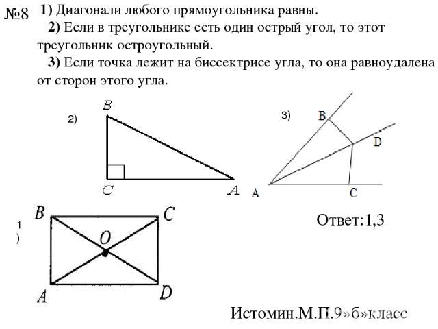 1)Диагонали любого прямоугольника равны. 2)Если в треугольнике есть один острый угол, то этот треугольник остроугольный. 3)Если точка лежит на биссектрисе угла, то она равноудалена от сторон этого угла. 1) 2) 3) Ответ:1,3 Истомин.М.П.9»б»к…