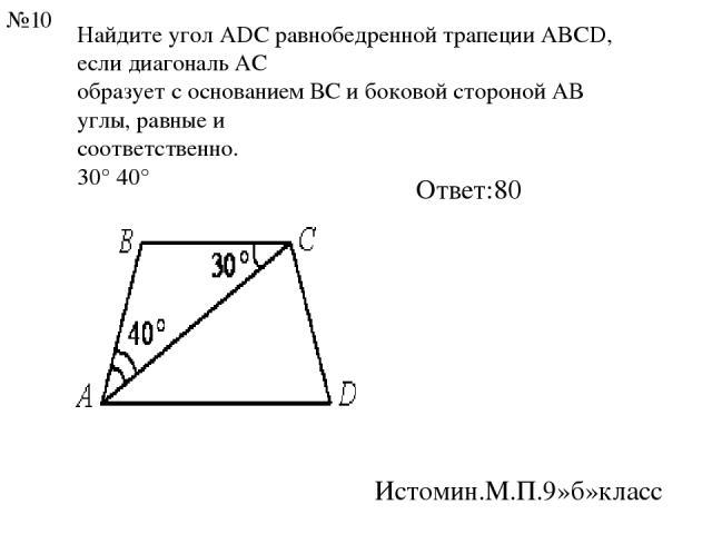 Найдите угол АDС равнобедренной трапеции ABCD, если диагональ АС образует с основанием ВС и боковой стороной АВ углы, равные и соответственно. 30° 40° Ответ:80 Истомин.М.П.9»б»класс №10
