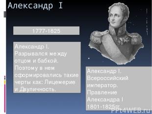 Александр I 1777-1825 Александр I. Разрывался между отцом и бабкой. Поэтому в не