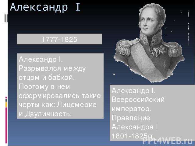 Александр I 1777-1825 Александр I. Разрывался между отцом и бабкой. Поэтому в нем сформировались такие черты как: Лицемерие и Двуличность. Александр I. Всероссийский император. Правление Александра I 1801-1825гг.