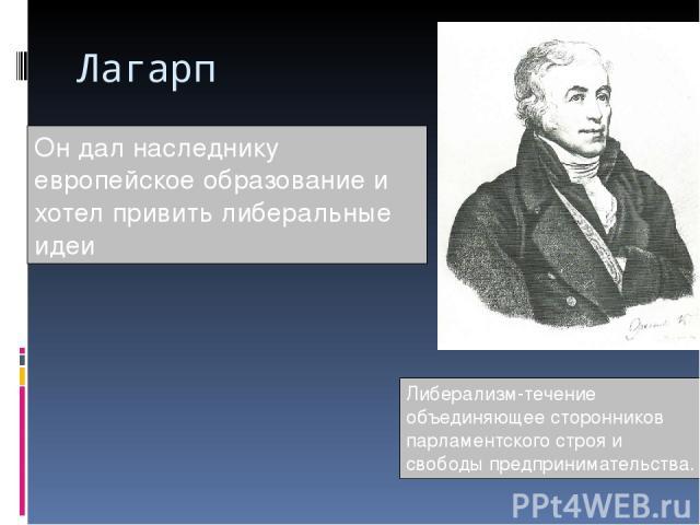 Лагарп Он дал наследнику европейское образование и хотел привить либеральные идеи Либерализм-течение объединяющее сторонников парламентского строя и свободы предпринимательства.