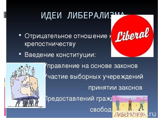 ИДЕИ ЛИБЕРАЛИЗМА Отрицательное отношение к крепостничеству Введение конституции: -Управление на основе законов -Участие выборных учереждений принятии законов -Предоставлений гражданских свобод.