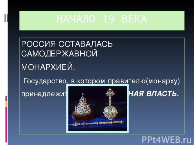 НАЧАЛО 19 ВЕКА РОССИЯ ОСТАВАЛАСЬ САМОДЕРЖАВНОЙ МОНАРХИЕЙ. Государство, в котором правителю(монарху) принадлежит НЕОГРАНИЧЕННАЯ ВЛАСТЬ.