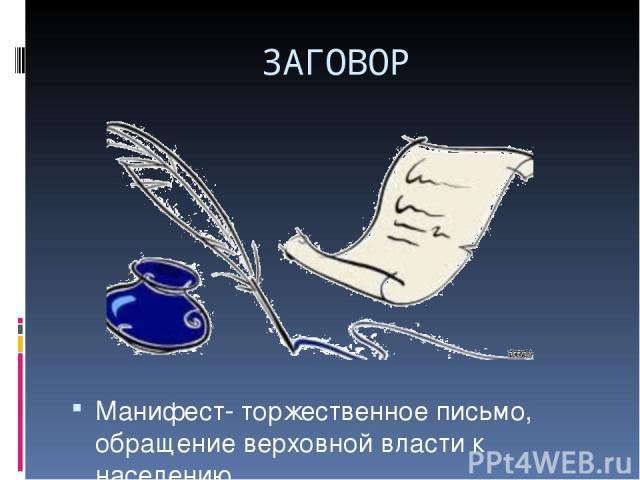 ЗАГОВОР Манифест- торжественное письмо, обращение верховной власти к населению.