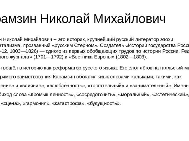 Карамзин Николай Михайлович Карамзин Николай Михайлович -- это историк, крупнейший русский литератор эпохи сентиментализма, прозванный «русским Стерном». Создатель «Истории государства Российского» (тома 1—12, 1803—1826) — одного из первых обобщающи…