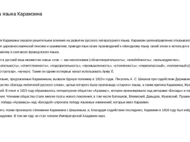 Реформа языка Карамзина Проза и поэзия Карамзина оказали решительное влияние на развитие русского литературного языка. Карамзин целенаправленно отказывался от использования церковнославянской лексики и грамматики, приводя язык своих произведений к о…