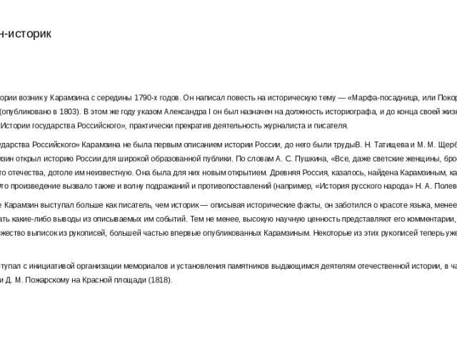 Карамзин-историк Интерес к истории возник у Карамзина с середины 1790-х годов. Он написал повесть на историческую тему — «Марфа-посадница, или Покорение Новагорода» (опубликовано в 1803). В этом же году указом Александра I он был назначен на должнос…