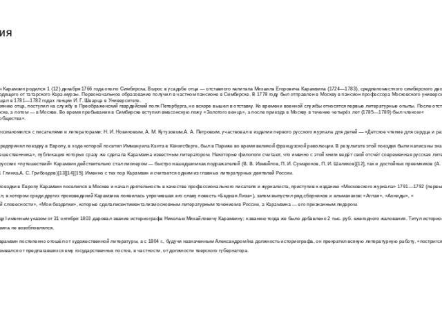 Биография Николай Михайлович Карамзин родился 1 (12) декабря 1766 года около Симбирска. Вырос в усадьбе отца — отставного капитана Михаила Егоровича Карамзина (1724—1783), среднепоместного симбирского дворянина из рода Карамзиных, происходящего от т…