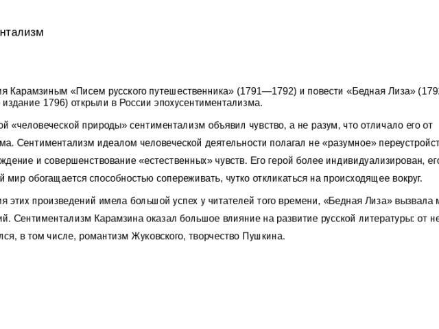 Сентиментализм Публикация Карамзиным «Писем русского путешественника» (1791—1792) и повести «Бедная Лиза» (1792; отдельное издание 1796) открыли в России эпохусентиментализма. Доминантой «человеческой природы» сентиментализм объявил чувство, а не ра…