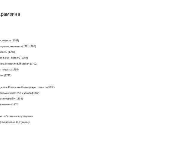Проза Карамзина «Евгений и Юлия», повесть (1789) «Письма русского путешественника» (1791-1792) «Бедная Лиза», повесть (1792) «Наталья, боярская дочь», повесть (1792) «Прекрасная царевна и счастливый карла» (1792) «Сиерра-Морена», повесть (1793) «Ост…